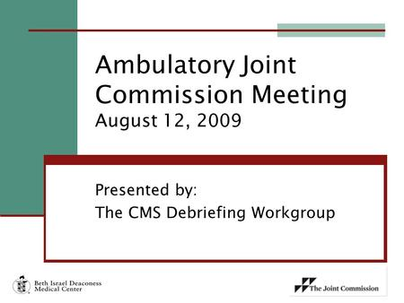 Presented by: The CMS Debriefing Workgroup Ambulatory Joint Commission Meeting August 12, 2009.