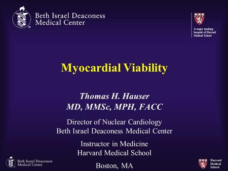 Harvard Medical School Myocardial Viability Thomas H. Hauser MD, MMSc, MPH, FACC Director of Nuclear Cardiology Beth Israel Deaconess Medical Center Instructor.