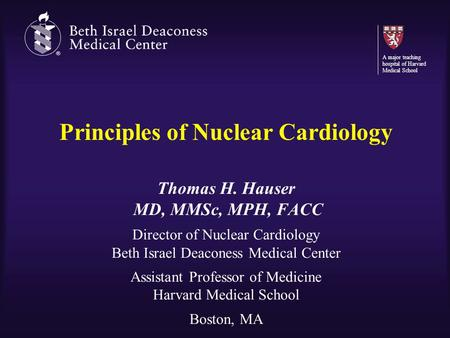 Principles of Nuclear Cardiology Thomas H. Hauser MD, MMSc, MPH, FACC Director of Nuclear Cardiology Beth Israel Deaconess Medical Center Assistant Professor.