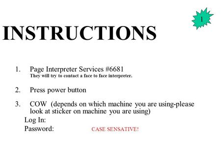 INSTRUCTIONS 1.Page Interpreter Services #6681 They will try to contact a face to face interpreter. 2.Press power button 3.COW (depends on which machine.