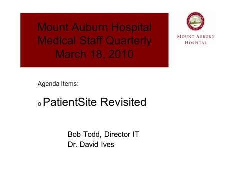 Mount Auburn Hospital Medical Staff Quarterly March 18, 2010 Bob Todd, Director IT Dr. David Ives Agenda Items: o PatientSite Revisited.
