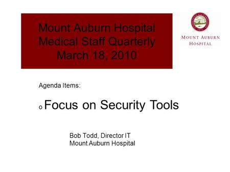 Mount Auburn Hospital Medical Staff Quarterly March 18, 2010 Bob Todd, Director IT Mount Auburn Hospital Agenda Items: o Focus on Security Tools.