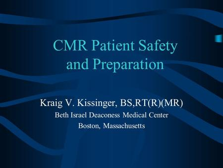 CMR Patient Safety and Preparation Kraig V. Kissinger, BS,RT(R)(MR) Beth Israel Deaconess Medical Center Boston, Massachusetts.