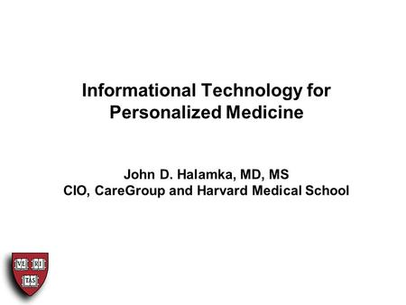 Informational Technology for Personalized Medicine John D. Halamka, MD, MS CIO, CareGroup and Harvard Medical School.