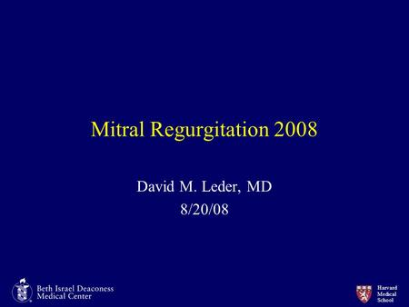 Harvard Medical School Mitral Regurgitation 2008 David M. Leder, MD 8/20/08.