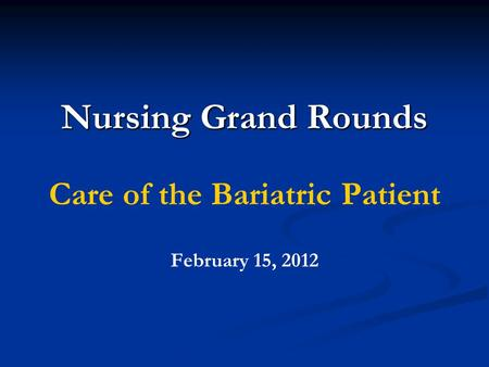Nursing Grand Rounds Care of the Bariatric Patient February 15, 2012.