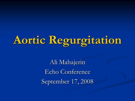 Aortic Regurgitation Ali Mahajerin Echo Conference September 17, 2008.