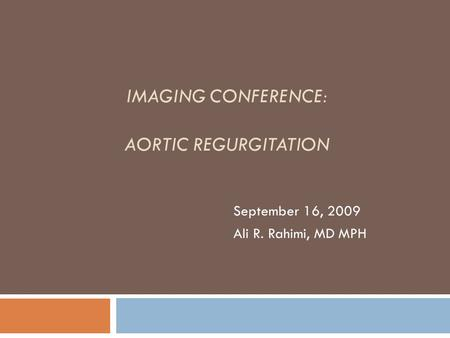 IMAGING CONFERENCE: AORTIC REGURGITATION September 16, 2009 Ali R. Rahimi, MD MPH.