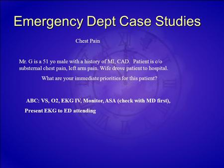 Emergency Dept Case Studies Chest Pain Mr. G is a 51 yo male with a history of MI, CAD. Patient is c/o substernal chest pain, left arm pain. Wife drove.