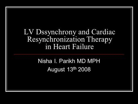 LV Dssynchrony and Cardiac Resynchronization Therapy in Heart Failure Nisha I. Parikh MD MPH August 13 th 2008.