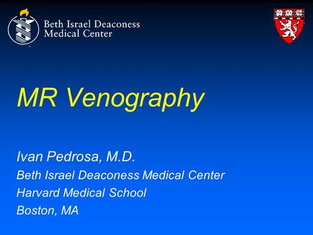 MR Venography Ivan Pedrosa, M.D. Beth Israel Deaconess Medical Center Harvard Medical School Boston, MA.