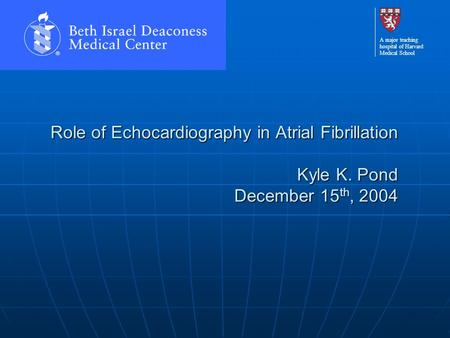 A major teaching hospital of Harvard Medical School Role of Echocardiography in Atrial Fibrillation Kyle K. Pond December 15 th, 2004.