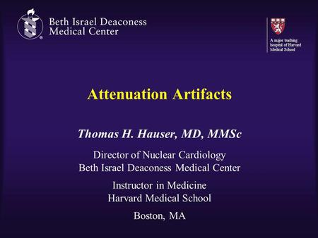 Attenuation Artifacts Thomas H. Hauser, MD, MMSc Director of Nuclear Cardiology Beth Israel Deaconess Medical Center Instructor in Medicine Harvard Medical.