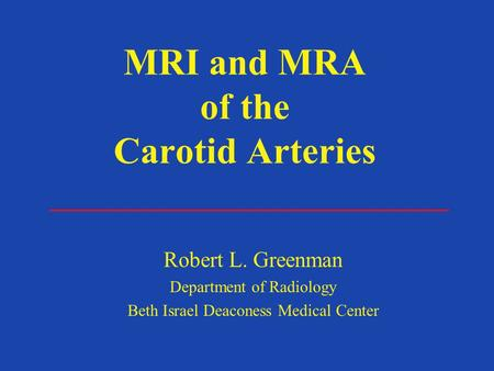 MRI and MRA of the Carotid Arteries Robert L. Greenman Department of Radiology Beth Israel Deaconess Medical Center.