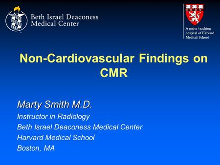 Non-Cardiovascular Findings on CMR Marty Smith M.D. Instructor in Radiology Beth Israel Deaconess Medical Center Harvard Medical School Boston, MA A major.