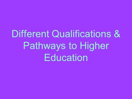 Different Qualifications & Pathways to Higher Education.