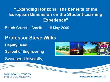 "Www.swansea.ac.uk ""Extending Horizons: The benefits of the European Dimension on the Student Learning Experience"" British Council, Cardiff 18 May 2009."