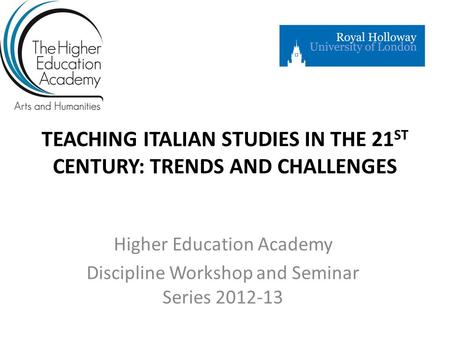 TEACHING ITALIAN STUDIES IN THE 21 ST CENTURY: TRENDS AND CHALLENGES Higher Education Academy Discipline Workshop and Seminar Series 2012-13.
