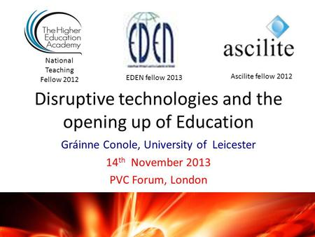 Disruptive technologies and the opening up of Education Gráinne Conole, University of Leicester 14 th November 2013 PVC Forum, London National Teaching.