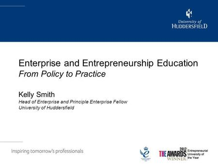Enterprise and Entrepreneurship Education From Policy to Practice Kelly Smith Head of Enterprise and Principle Enterprise Fellow University of Huddersfield.