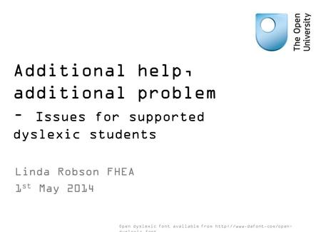 Additional help, additional problem – Issues for supported dyslexic students Linda Robson FHEA 1 st May 2014 Open dyslexic font available from