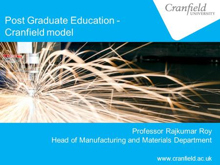 Professor Rajkumar Roy Head of Manufacturing and Materials Department Post Graduate Education - Cranfield model www.cranfield.ac.uk.