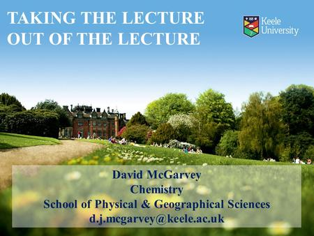 David McGarvey Chemistry School of Physical & Geographical Sciences TAKING THE LECTURE OUT OF THE LECTURE.