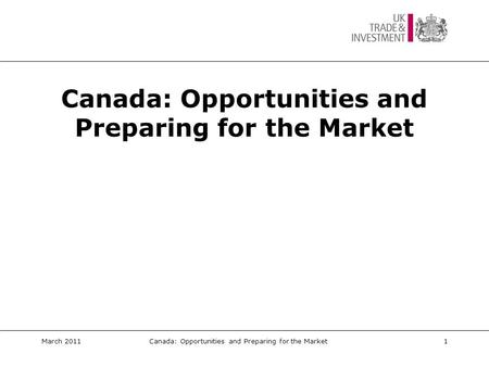 Canada: Opportunities and Preparing for the Market March 20111Canada: Opportunities and Preparing for the Market.