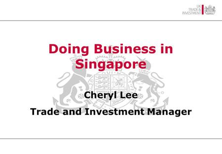 SINGAPORE AN OVERVIEW British High Commissioner Mr Alan Hunt CMG Doing Business in Singapore Cheryl Lee Trade and Investment Manager.