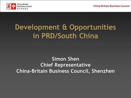 China-Britain Business Council Development & Opportunities in PRD/South China Simon Shen Chief Representative China-Britain Business Council, Shenzhen.
