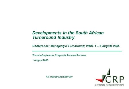 Themba September, Corporate Renewal Partners 1 August 2005 Developments in the South African Turnaround Industry Conference: Managing a Turnaround, WBS,