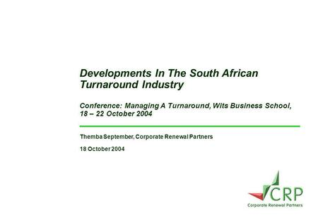 Themba September, Corporate Renewal Partners 18 October 2004 Developments In The South African Turnaround Industry Conference: Managing A Turnaround, Wits.