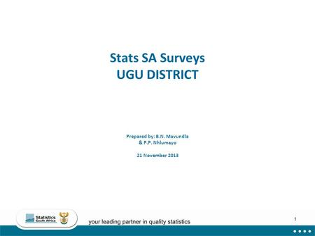 1 Stats SA Surveys UGU DISTRICT Prepared by: B.N. Mavundla & P.P. Nhlumayo 21 November 2013.