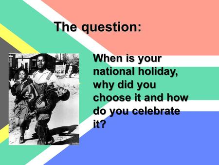 When is your national holiday, why did you choose it and how do you celebrate it? The question: