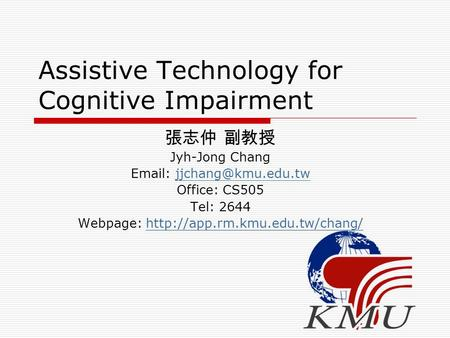 Assistive Technology for Cognitive Impairment 張志仲 副教授 Jyh-Jong Chang   Office: CS505 Tel: 2644 Webpage: