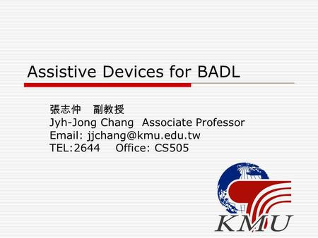Assistive Devices for BADL 張志仲 副教授 Jyh-Jong Chang Associate Professor   TEL:2644 Office: CS505.