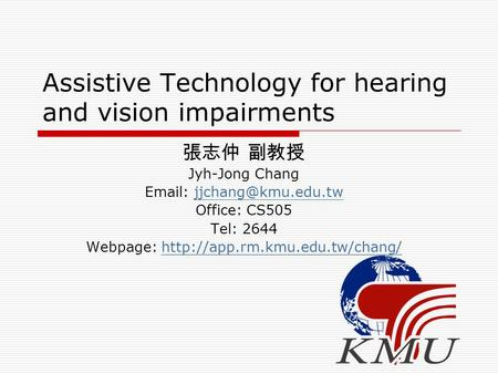 Assistive Technology for hearing and vision impairments 張志仲 副教授 Jyh-Jong Chang   Office: CS505 Tel: 2644 Webpage: