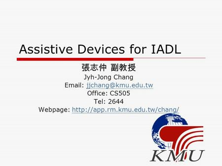 Assistive Devices for IADL 張志仲 副教授 Jyh-Jong Chang   Office: CS505 Tel: 2644 Webpage: