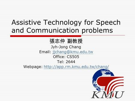Assistive Technology for Speech and Communication problems 張志仲 副教授 Jyh-Jong Chang   Office: CS505 Tel: 2644 Webpage: