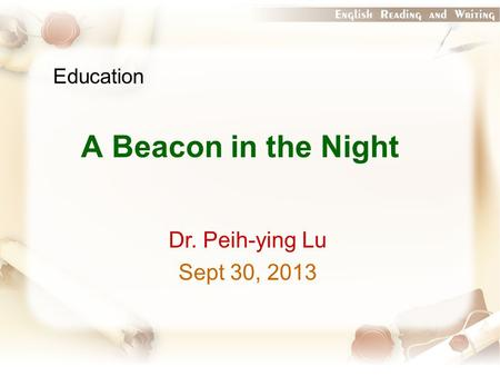 Education A Beacon in the Night Dr. Peih-ying Lu Sept 30, 2013.