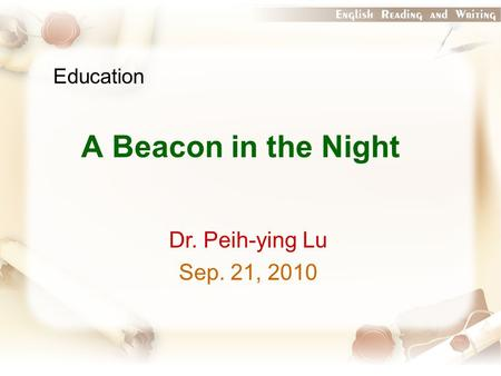 Education A Beacon in the Night Dr. Peih-ying Lu Sep. 21, 2010.