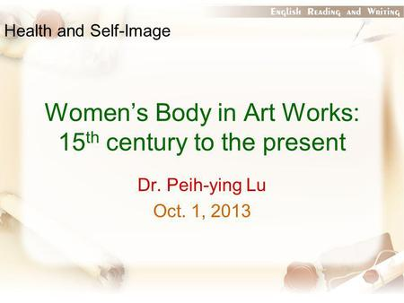 Women's Body in Art Works: 15 th century to the present Dr. Peih-ying Lu Oct. 1, 2013 Health and Self-Image.