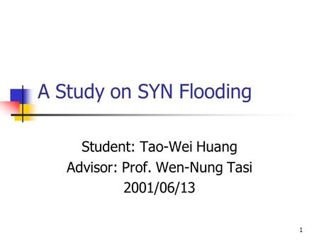 1 A Study on SYN Flooding Student: Tao-Wei Huang Advisor: Prof. Wen-Nung Tasi 2001/06/13.