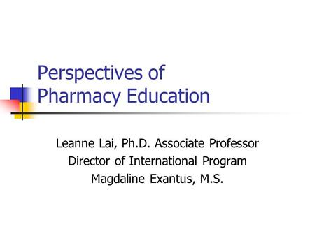 Perspectives of Pharmacy Education Leanne Lai, Ph.D. Associate Professor Director of International Program Magdaline Exantus, M.S.