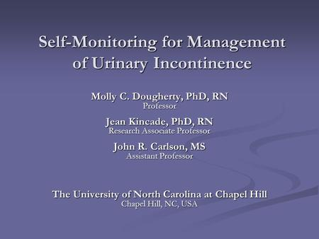Self-Monitoring for Management of Urinary Incontinence Molly C. Dougherty, PhD, RN Professor Jean Kincade, PhD, RN Research Associate Professor John R.