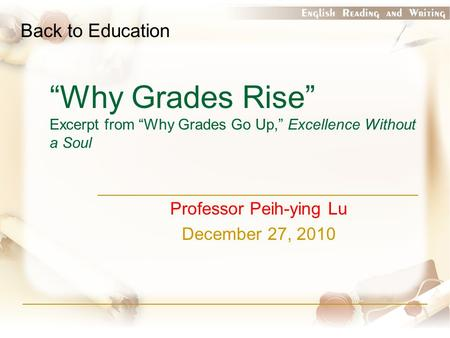 """Why Grades Rise"" Excerpt from ""Why Grades Go Up,"" Excellence Without a Soul Professor Peih-ying Lu December 27, 2010 Back to Education."