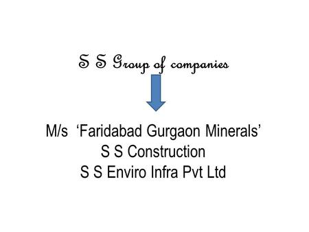 S S Group of companies M/s 'Faridabad Gurgaon Minerals' S S Construction S S Enviro Infra Pvt Ltd.