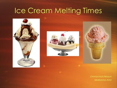 Ice Cream Melting Times Emma Hutchinson Marianna Ator.