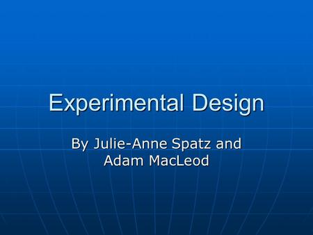 Experimental Design By Julie-Anne Spatz and Adam MacLeod.