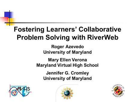 Fostering Learners' Collaborative Problem Solving with RiverWeb Roger Azevedo University of Maryland Mary Ellen Verona Maryland Virtual High School Jennifer.
